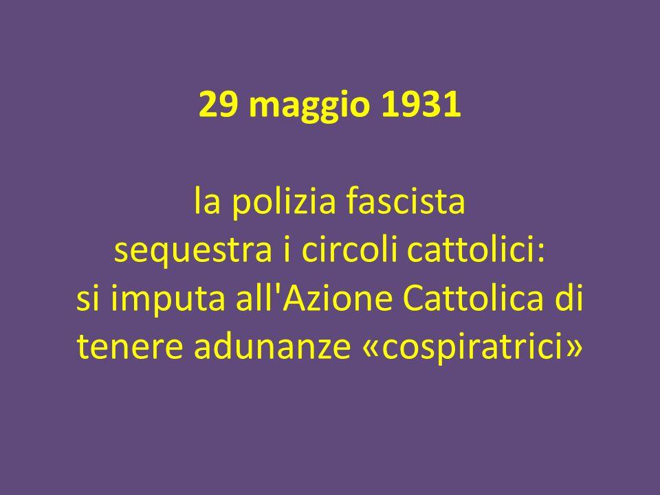 29 maggio 1931 la polizia fascista sequestra i circoli cattolici: si imputa all'Azione Cattolica di tenere adunanze «cospiratrici»