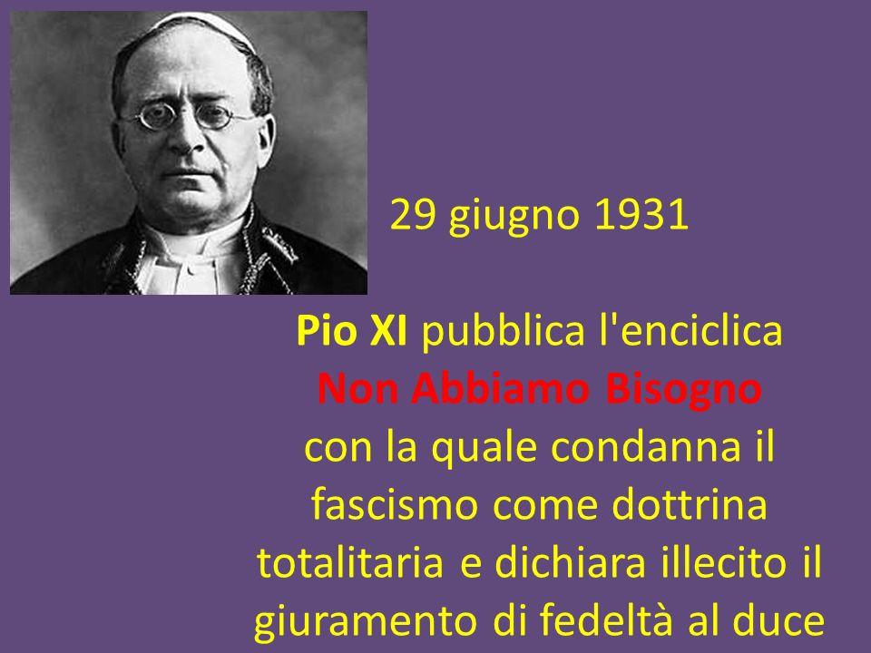 29 giugno 1931 Pio XI pubblica l'enciclica Non Abbiamo Bisogno con la quale condanna il fascismo come dottrina totalitaria e dichiara illecito il giur