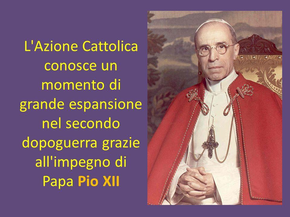 L Azione Cattolica conosce un momento di grande espansione nel secondo dopoguerra grazie all impegno di Papa Pio XII