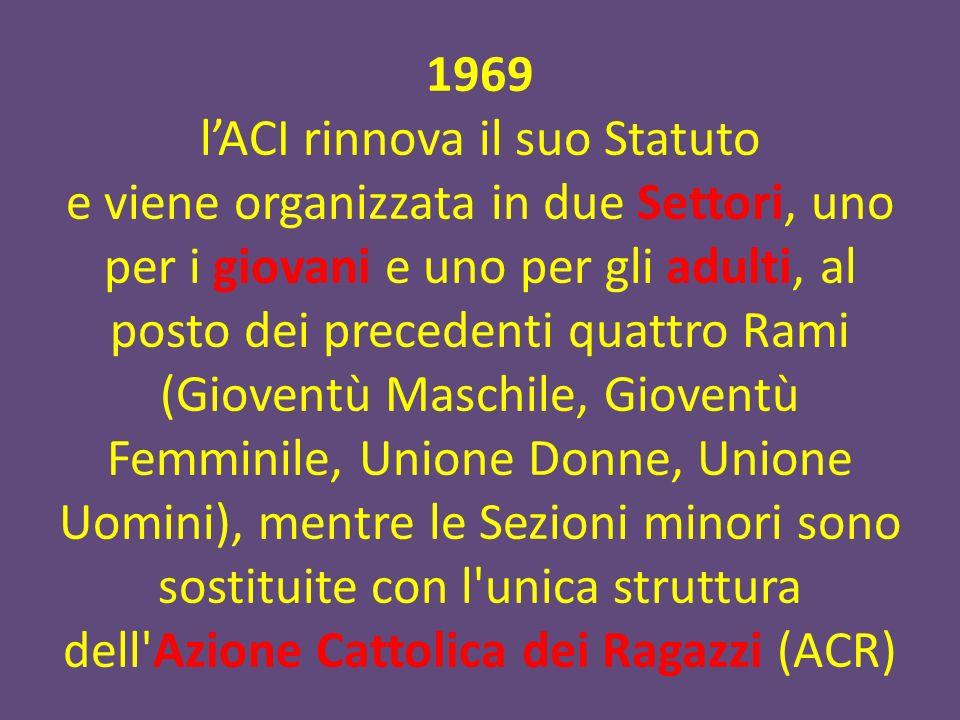 1969 lACI rinnova il suo Statuto e viene organizzata in due Settori, uno per i giovani e uno per gli adulti, al posto dei precedenti quattro Rami (Gioventù Maschile, Gioventù Femminile, Unione Donne, Unione Uomini), mentre le Sezioni minori sono sostituite con l unica struttura dell Azione Cattolica dei Ragazzi (ACR)