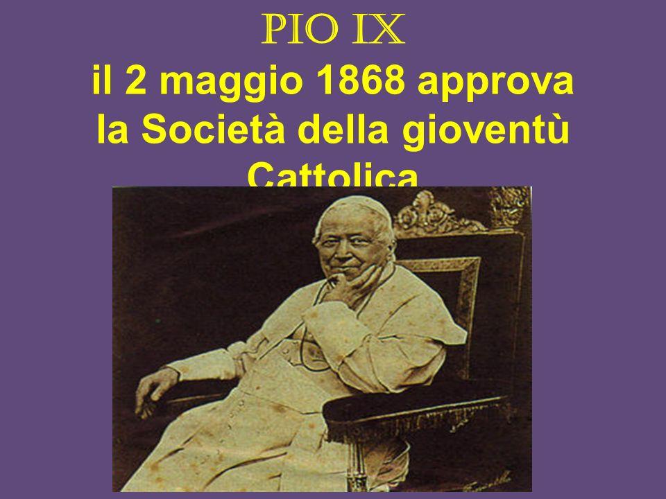 Pio IX il 2 maggio 1868 approva la Società della gioventù Cattolica