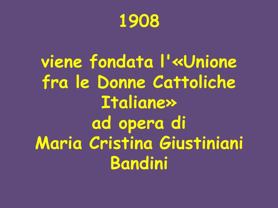 1908 viene fondata l'«Unione fra le Donne Cattoliche Italiane» ad opera di Maria Cristina Giustiniani Bandini