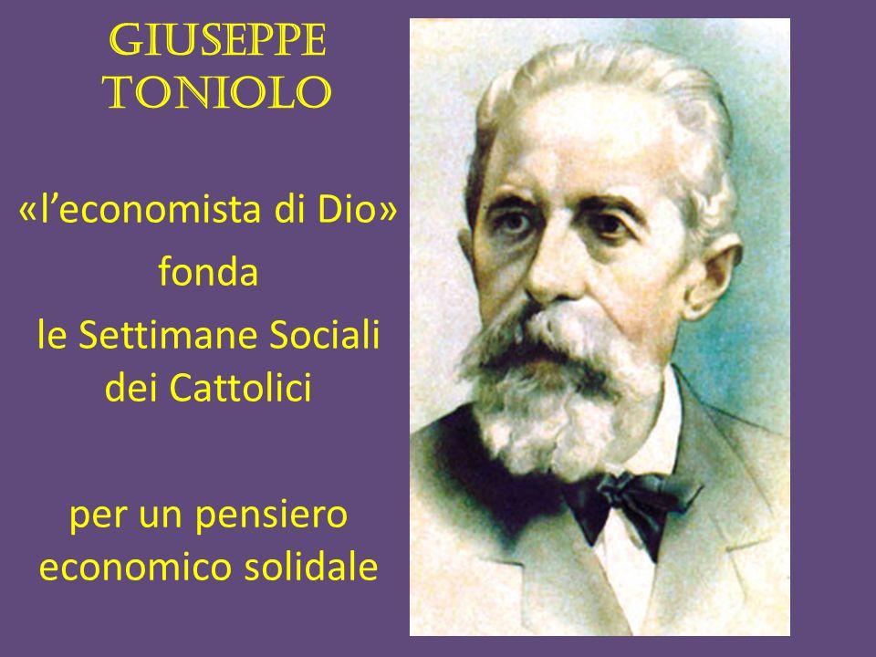 GIUSEPPE TONIOLO «leconomista di Dio» fonda le Settimane Sociali dei Cattolici per un pensiero economico solidale
