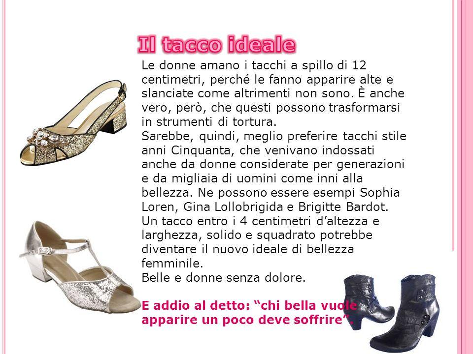 Le donne amano i tacchi a spillo di 12 centimetri, perché le fanno apparire alte e slanciate come altrimenti non sono. È anche vero, però, che questi