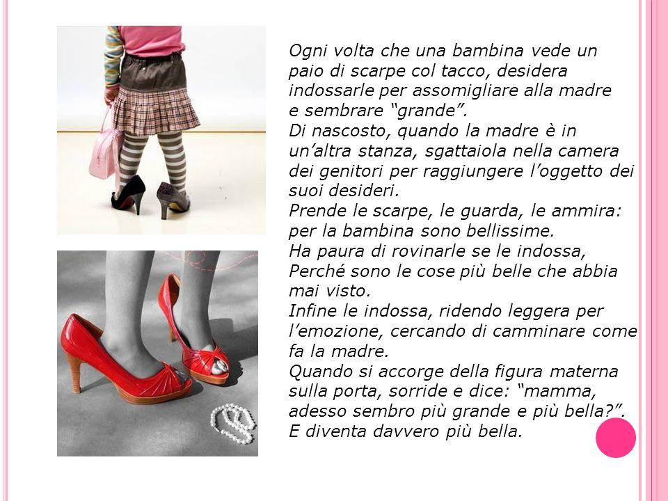 Ogni volta che una bambina vede un paio di scarpe col tacco, desidera indossarle per assomigliare alla madre e sembrare grande. Di nascosto, quando la