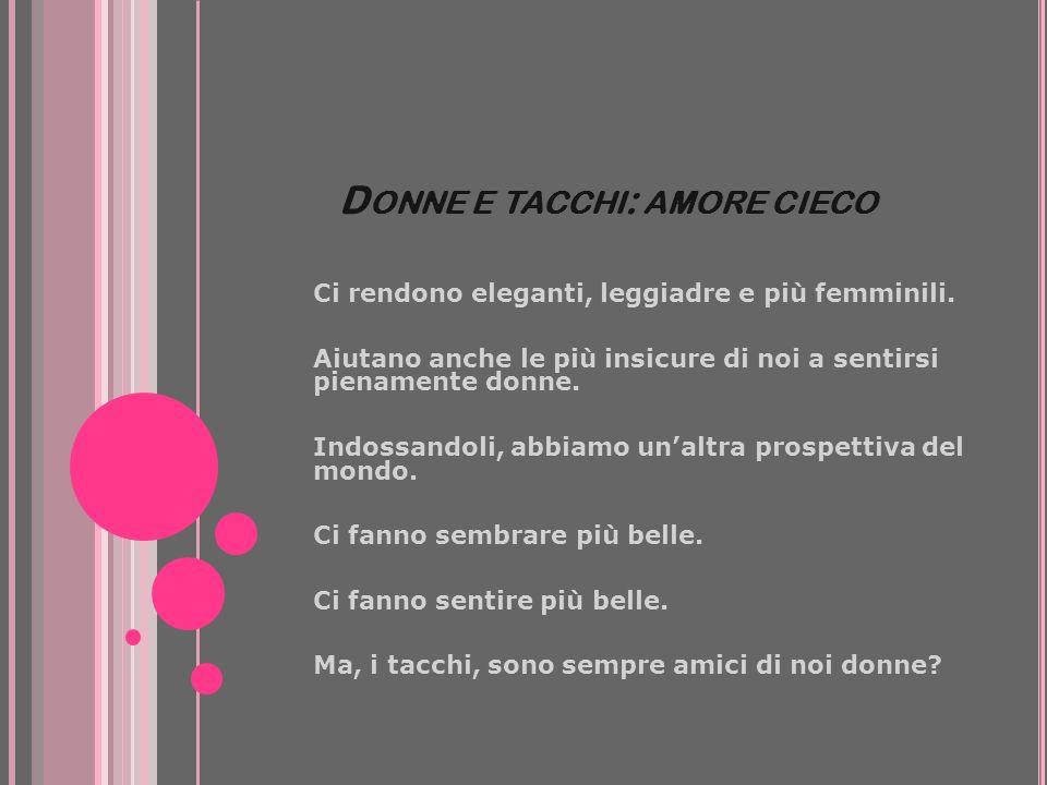 D ONNE E TACCHI : AMORE CIECO Ci rendono eleganti, leggiadre e più femminili. Aiutano anche le più insicure di noi a sentirsi pienamente donne. Indoss