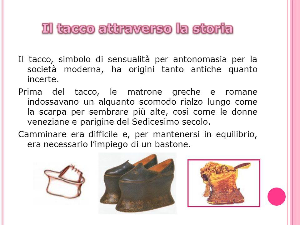 Il tacco, simbolo di sensualità per antonomasia per la società moderna, ha origini tanto antiche quanto incerte. Prima del tacco, le matrone greche e