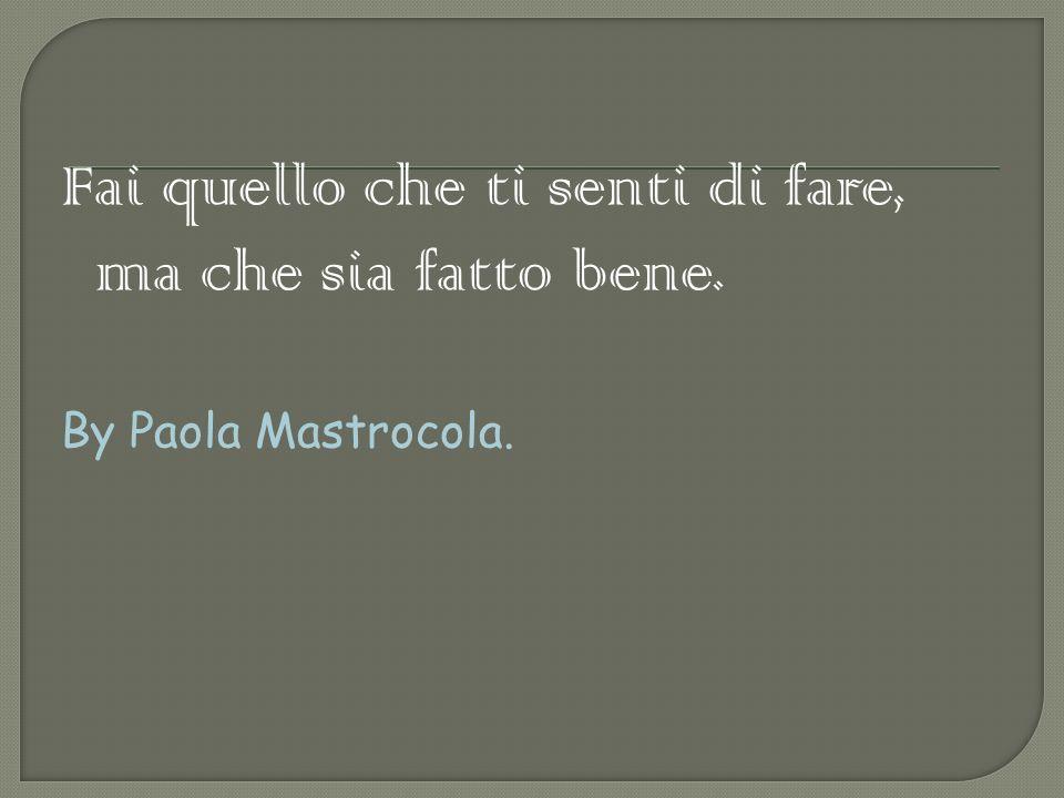 Fai quello che ti senti di fare, ma che sia fatto bene. By Paola Mastrocola.