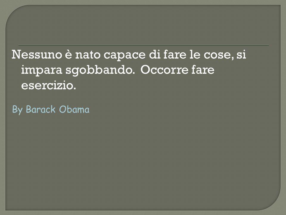 Nessuno è nato capace di fare le cose, si impara sgobbando. Occorre fare esercizio. By Barack Obama