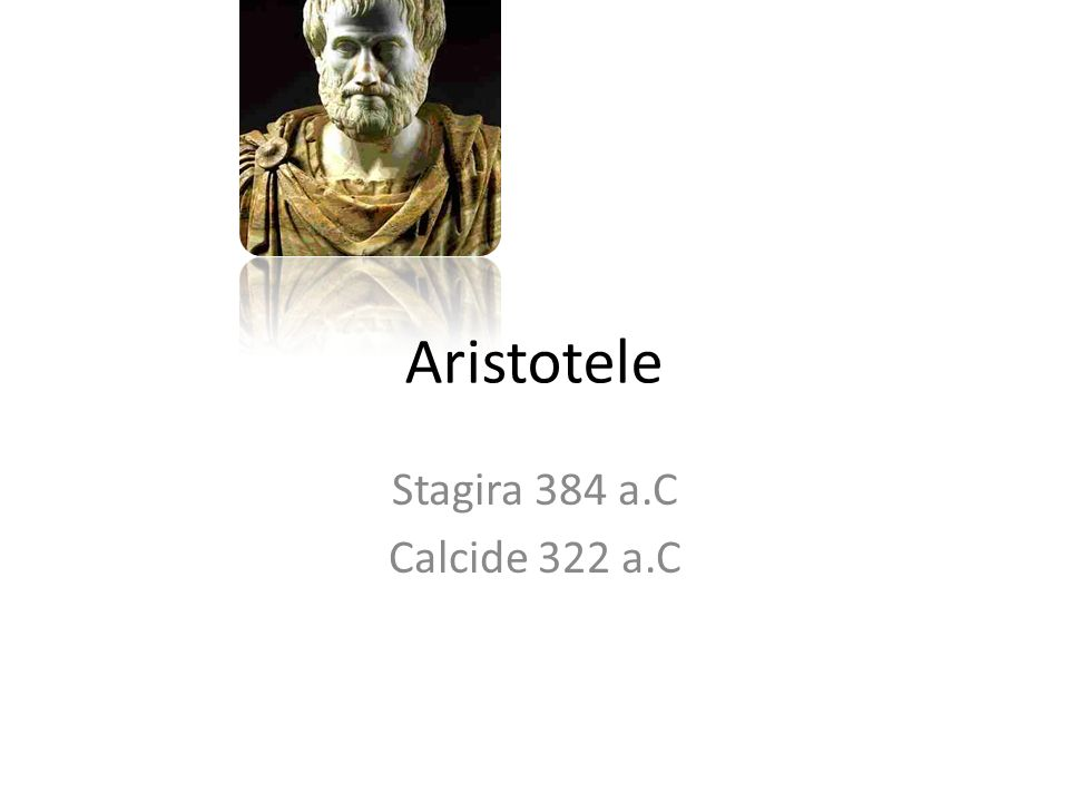 Aristotele Stagira 384 a.C Calcide 322 a.C