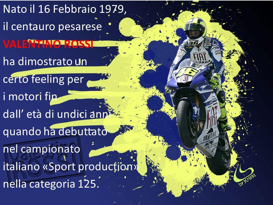 Nato il 16 Febbraio 1979, il centauro pesarese VALENTINO ROSSI ha dimostrato un certo feeling per i motori fin dall età di undici anni quando ha debut