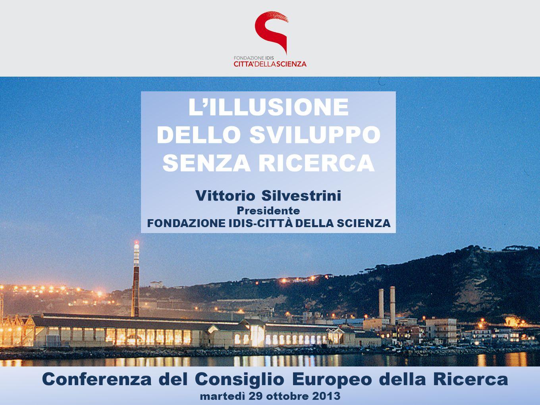 LILLUSIONE DELLO SVILUPPO SENZA RICERCA Vittorio Silvestrini Presidente FONDAZIONE IDIS-CITTÀ DELLA SCIENZA Conferenza del Consiglio Europeo della Ricerca martedì 29 ottobre 2013