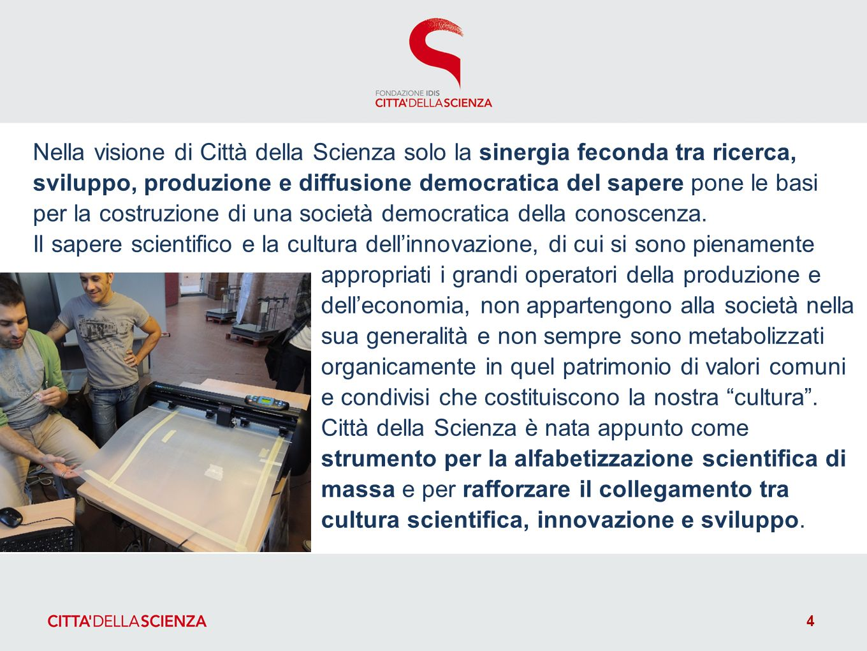 Nella visione di Città della Scienza solo la sinergia feconda tra ricerca, sviluppo, produzione e diffusione democratica del sapere pone le basi per la costruzione di una società democratica della conoscenza.