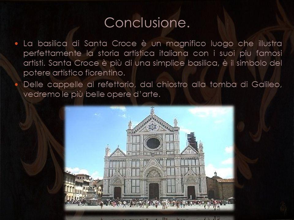 Conclusione. La basilica di Santa Croce è un magnifico luogo che illustra perfettamente la storia artistica italiana con i suoi piu famosi artisti. Sa