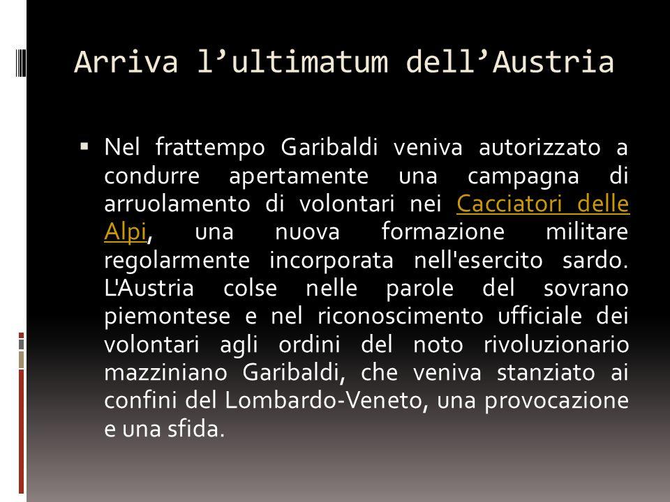 Arriva lultimatum dellAustria Nel frattempo Garibaldi veniva autorizzato a condurre apertamente una campagna di arruolamento di volontari nei Cacciato