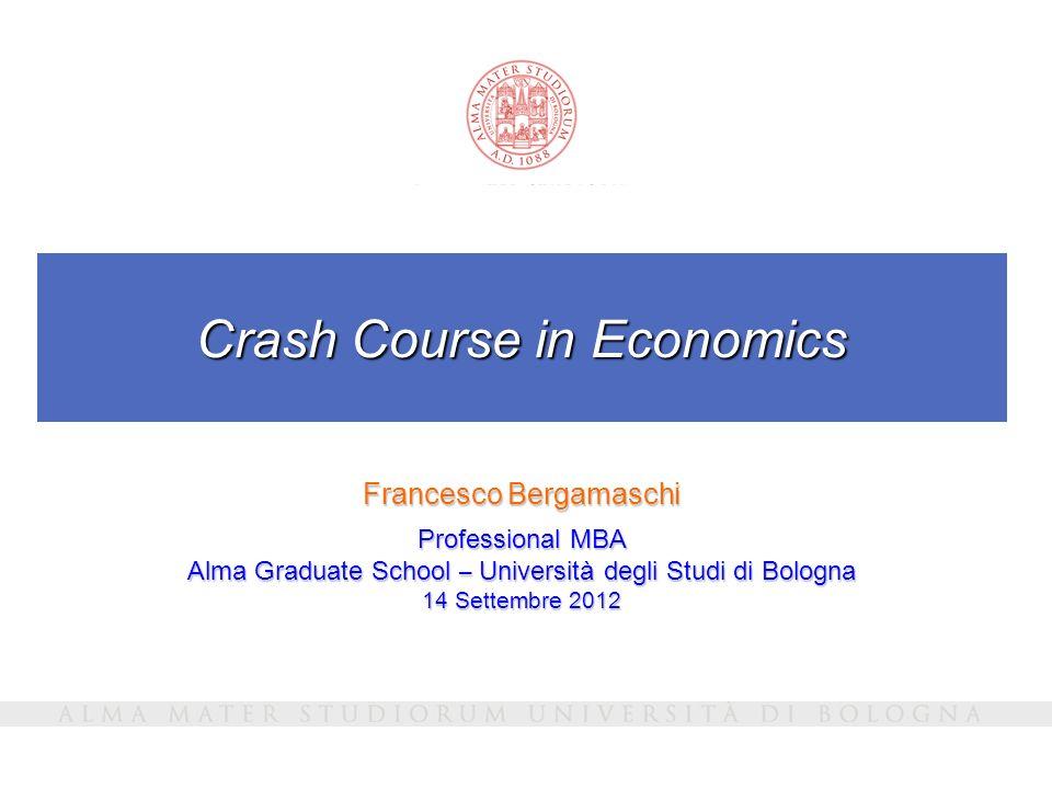 Crash Course in Economics Francesco Bergamaschi Professional MBA Alma Graduate School – Università degli Studi di Bologna 14 Settembre 2012