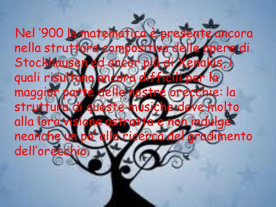 Nel 900 la matematica è presente ancora nella struttura compositiva delle opere di Stockhausen ed ancor più di Xenakis, i quali risultano ancora diffi