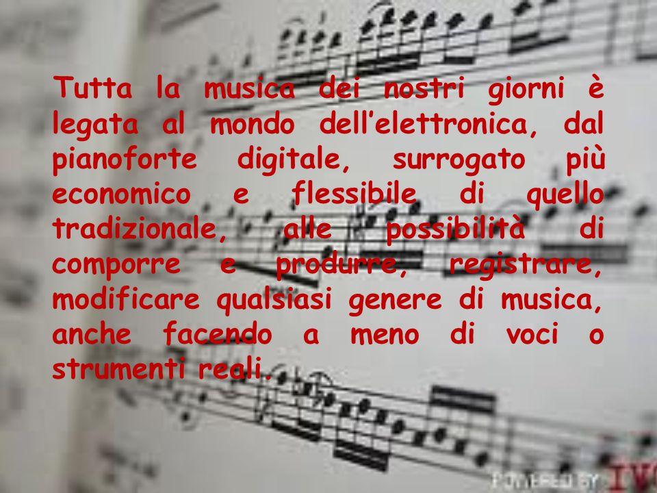 Tutta la musica dei nostri giorni è legata al mondo dellelettronica, dal pianoforte digitale, surrogato più economico e flessibile di quello tradizion