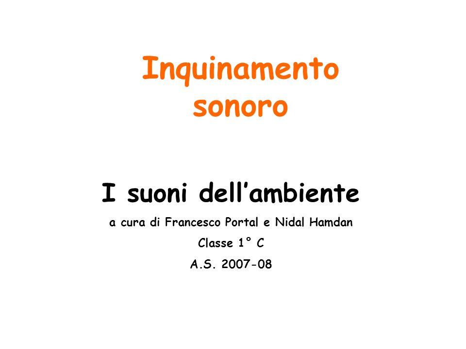 Inquinamento sonoro I suoni dellambiente a cura di Francesco Portal e Nidal Hamdan Classe 1° C A.S.