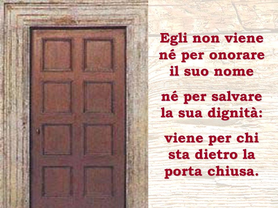 Egli non viene né per onorare il suo nome né per salvare la sua dignità: viene per chi sta dietro la porta chiusa.