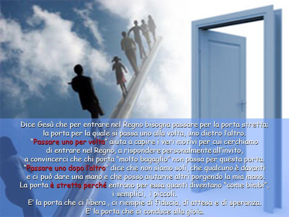 Rispose: «Sforzatevi di entrare per la porta stretta, perché molti, vi dico, cercheranno di entrarvi, ma non ci riusciranno.
