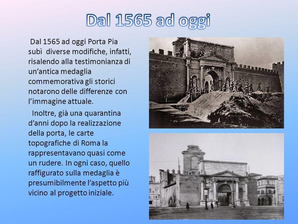 Dal 1565 ad oggi Porta Pia subì diverse modifiche, infatti, risalendo alla testimonianza di unantica medaglia commemorativa gli storici notarono delle