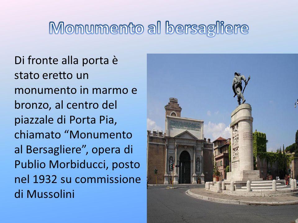 Di fronte alla porta è stato eretto un monumento in marmo e bronzo, al centro del piazzale di Porta Pia, chiamato Monumento al Bersagliere, opera di P