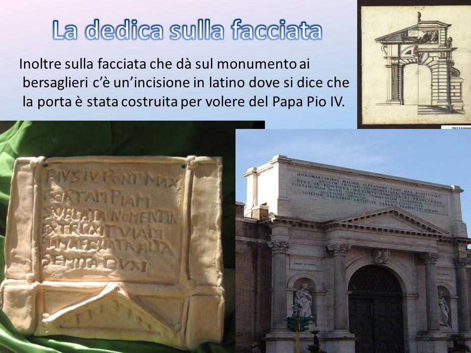 Inoltre sulla facciata che dà sul monumento ai bersaglieri cè unincisione in latino dove si dice che la porta è stata costruita per volere del Papa Pi
