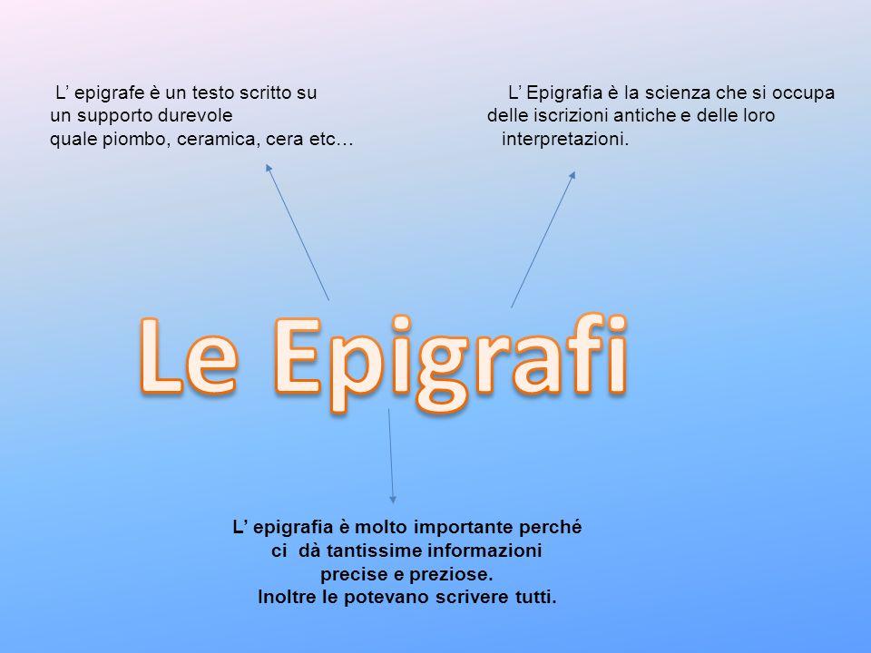 L epigrafe è un testo scritto su L Epigrafia è la scienza che si occupa un supporto durevole delle iscrizioni antiche e delle loro quale piombo, ceram
