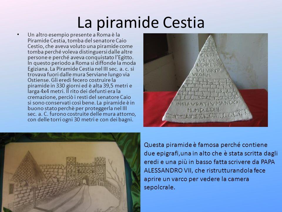 La piramide Cestia Un altro esempio presente a Roma è la Piramide Cestia, tomba del senatore Caio Cestio, che aveva voluto una piramide come tomba per