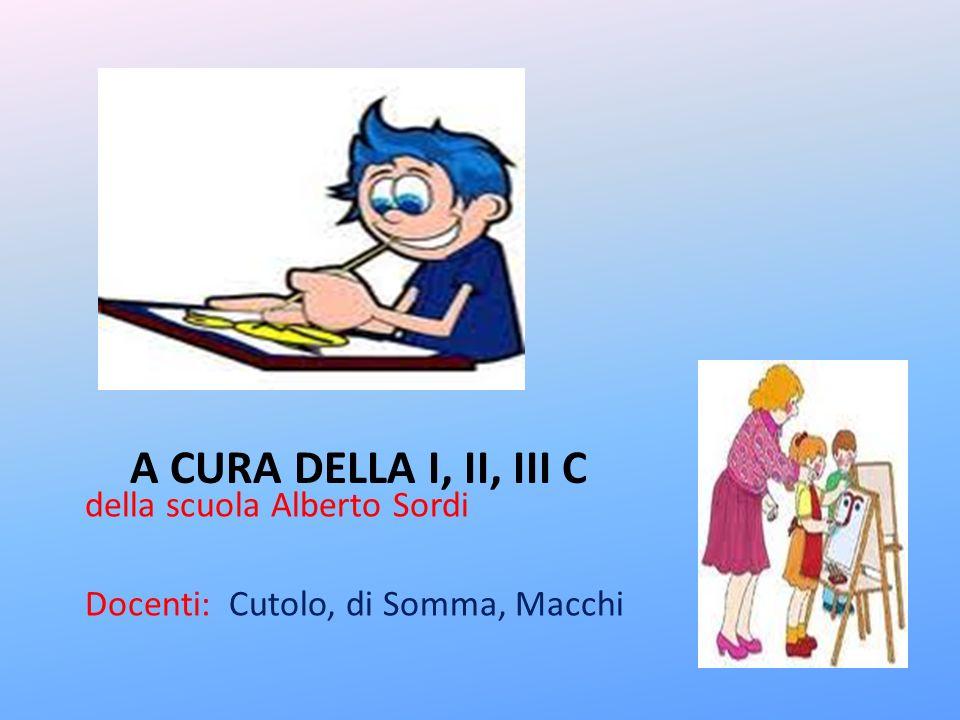 A CURA DELLA I, II, III C della scuola Alberto Sordi Docenti: Cutolo, di Somma, Macchi