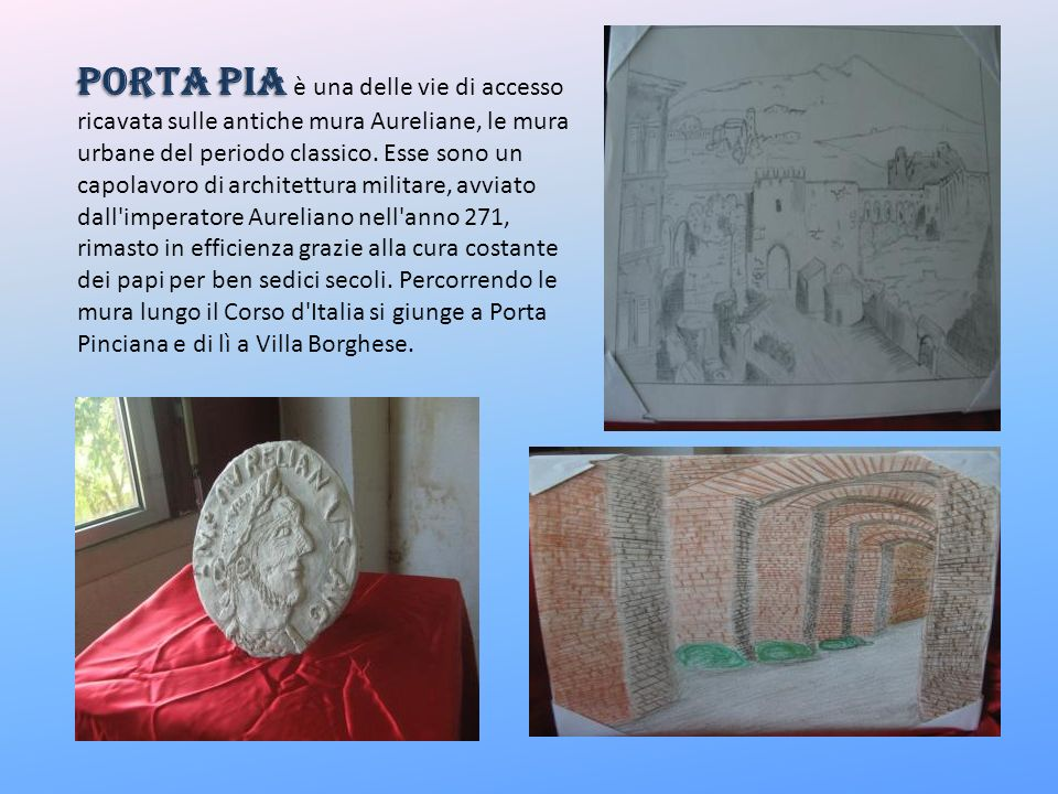 Porta Pia Porta Pia è una delle vie di accesso ricavata sulle antiche mura Aureliane, le mura urbane del periodo classico. Esse sono un capolavoro di