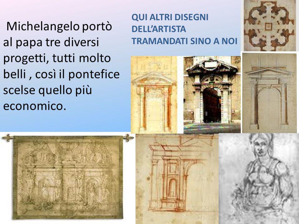 Michelangelo portò al papa tre diversi progetti, tutti molto belli, così il pontefice scelse quello più economico. QUI ALTRI DISEGNI DELLARTISTA TRAMA