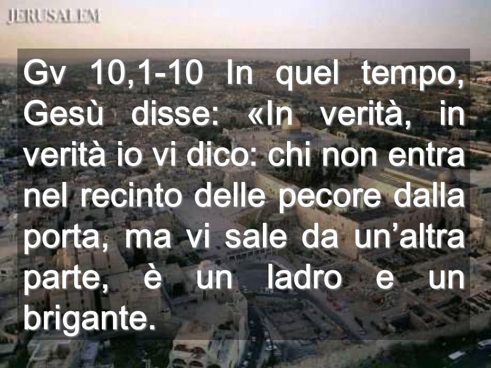 Gv 10,1-10 In quel tempo, Gesù disse: «In verità, in verità io vi dico: chi non entra nel recinto delle pecore dalla porta, ma vi sale da unaltra parte, è un ladro e un brigante.