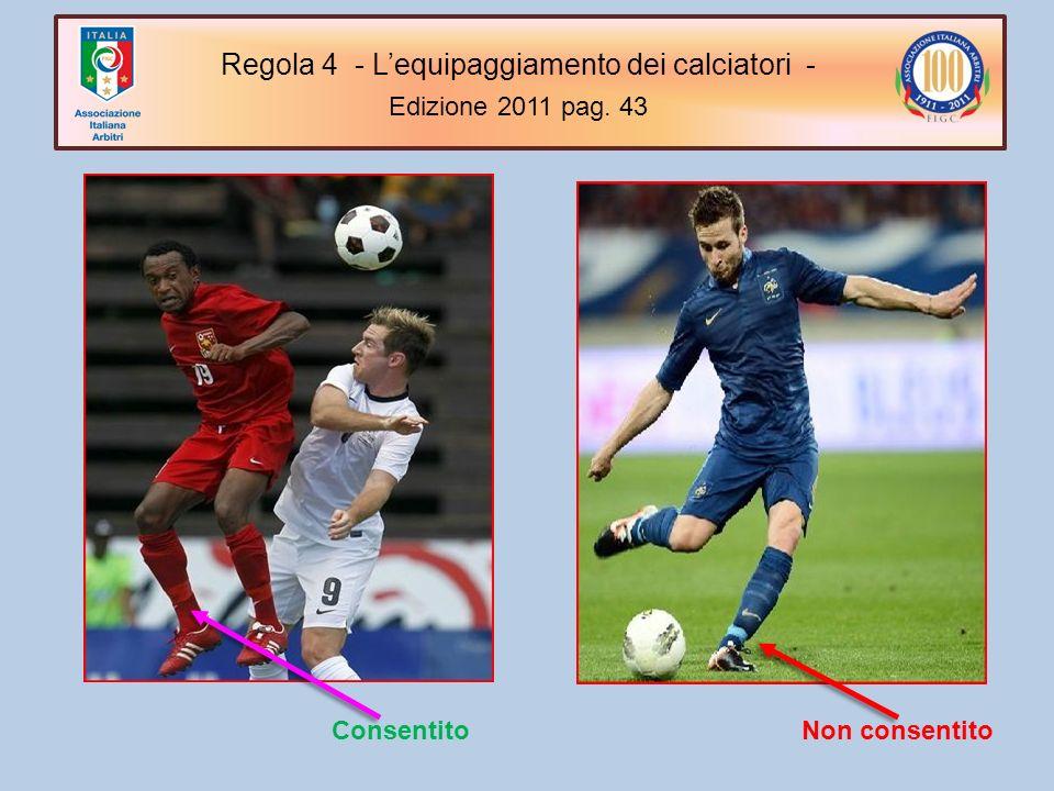 Non consentito Consentito Regola 4 - Lequipaggiamento dei calciatori - Edizione 2011 pag. 43 Regola 4 - Lequipaggiamento dei calciatori - Edizione 201