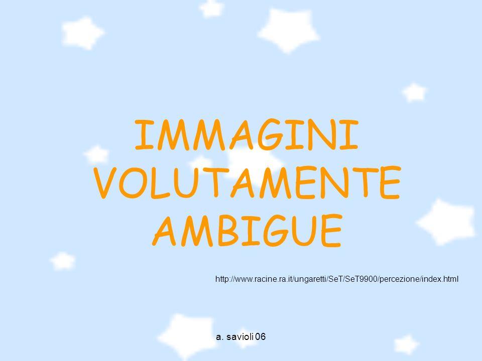 a. savioli 06 IMMAGINI VOLUTAMENTE AMBIGUE http://www.racine.ra.it/ungaretti/SeT/SeT9900/percezione/index.html
