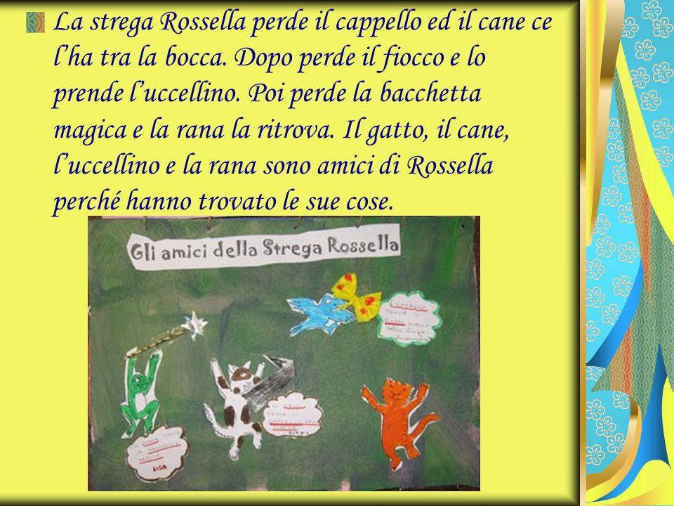 La strega Rossella perde il cappello ed il cane ce lha tra la bocca. Dopo perde il fiocco e lo prende luccellino. Poi perde la bacchetta magica e la r
