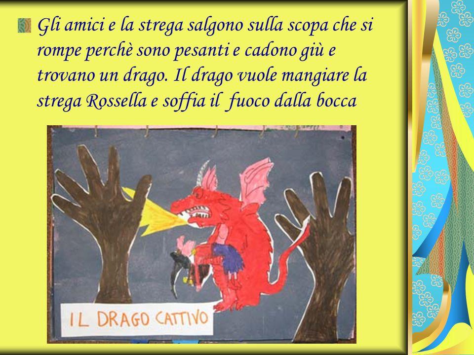 Gli amici e la strega salgono sulla scopa che si rompe perchè sono pesanti e cadono giù e trovano un drago. Il drago vuole mangiare la strega Rossella