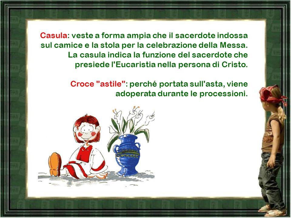 Casula: veste a forma ampia che il sacerdote indossa sul camice e la stola per la celebrazione della Messa.