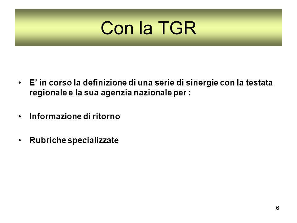 6 Con la TGR E in corso la definizione di una serie di sinergie con la testata regionale e la sua agenzia nazionale per : Informazione di ritorno Rubriche specializzate