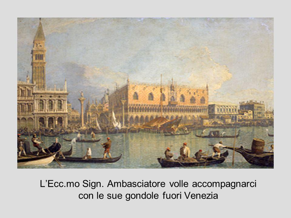 LEcc.mo Sign. Ambasciatore volle accompagnarci con le sue gondole fuori Venezia