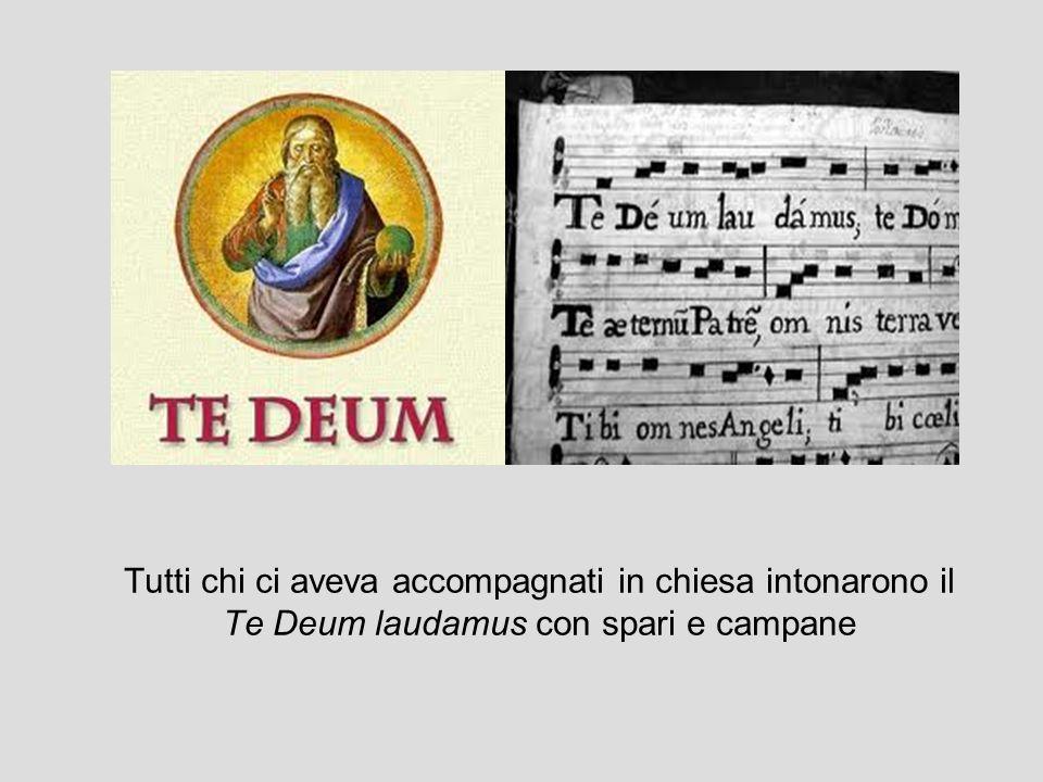 Tutti chi ci aveva accompagnati in chiesa intonarono il Te Deum laudamus con spari e campane