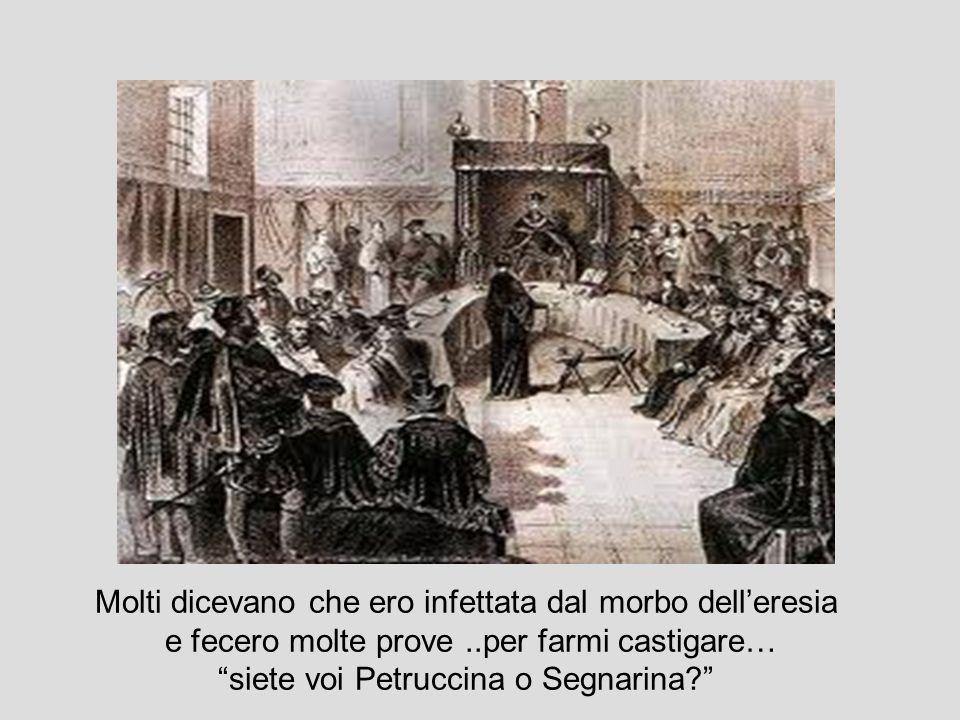 Molti dicevano che ero infettata dal morbo delleresia e fecero molte prove..per farmi castigare… siete voi Petruccina o Segnarina