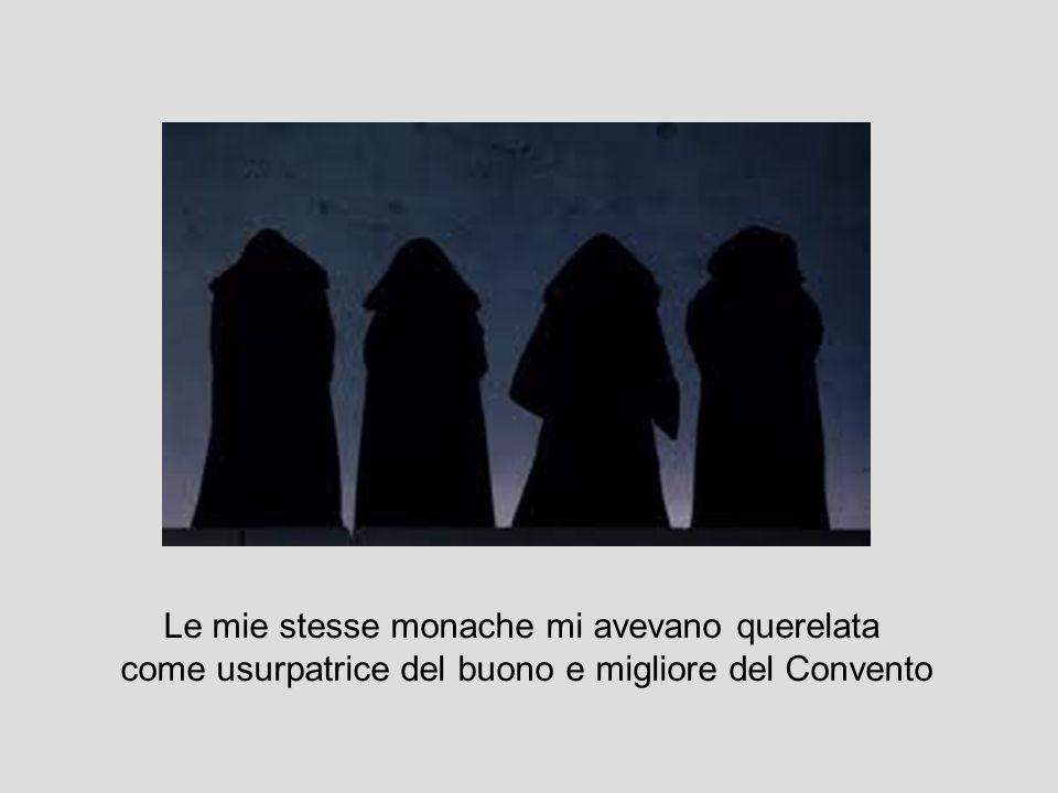 Le mie stesse monache mi avevano querelata come usurpatrice del buono e migliore del Convento