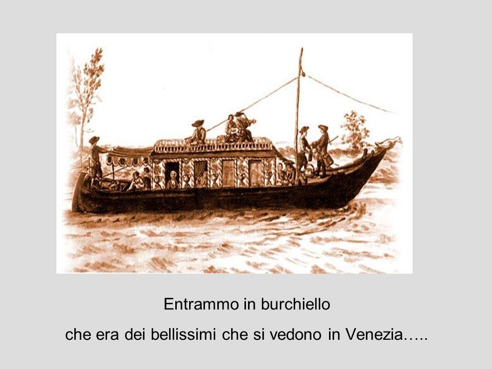 Entrammo in burchiello che era dei bellissimi che si vedono in Venezia…..