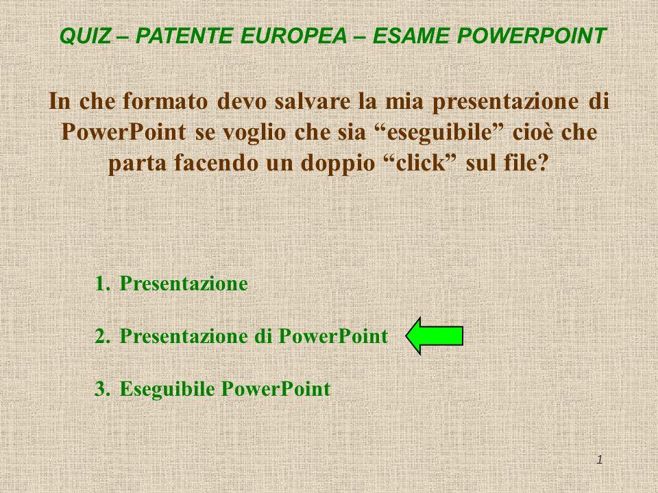 QUIZ – PATENTE EUROPEA – ESAME POWERPOINT 1 In che formato devo salvare la mia presentazione di PowerPoint se voglio che sia eseguibile cioè che parta