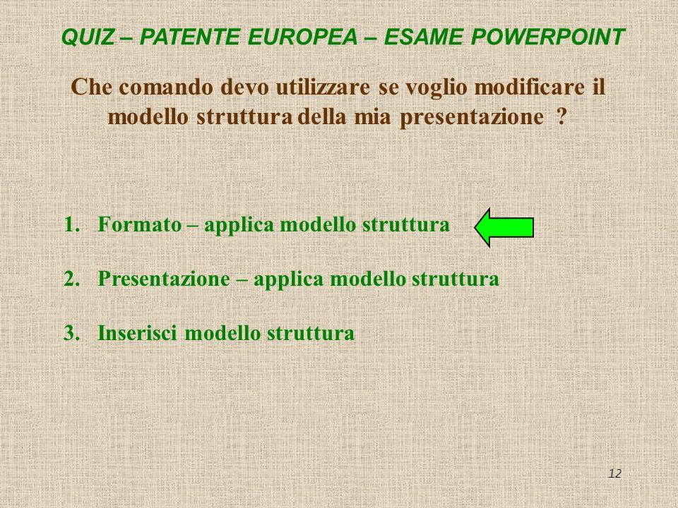QUIZ – PATENTE EUROPEA – ESAME POWERPOINT 12 Che comando devo utilizzare se voglio modificare il modello struttura della mia presentazione ? 1.Formato