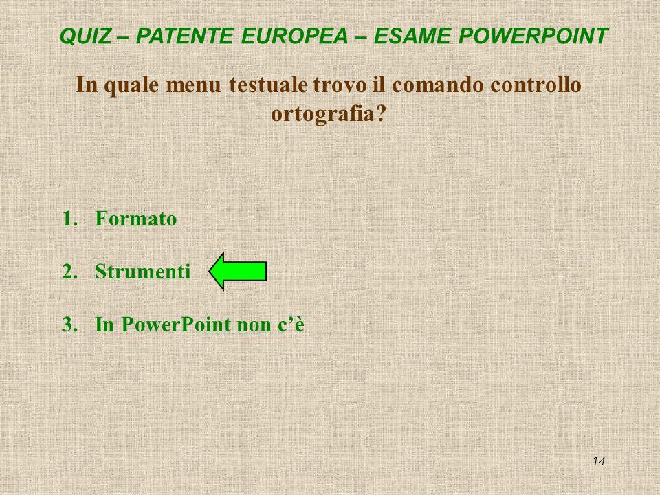 QUIZ – PATENTE EUROPEA – ESAME POWERPOINT 14 In quale menu testuale trovo il comando controllo ortografia? 1.Formato 2.Strumenti 3.In PowerPoint non c