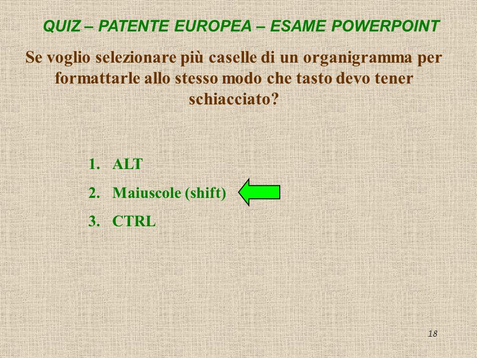 QUIZ – PATENTE EUROPEA – ESAME POWERPOINT 18 Se voglio selezionare più caselle di un organigramma per formattarle allo stesso modo che tasto devo tene