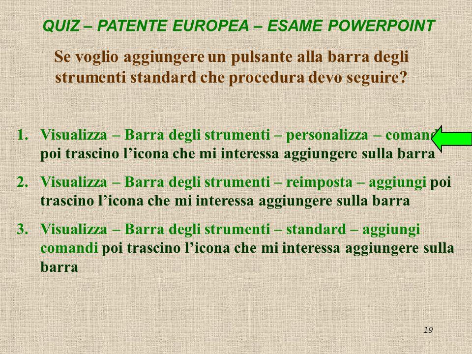 QUIZ – PATENTE EUROPEA – ESAME POWERPOINT 19 Se voglio aggiungere un pulsante alla barra degli strumenti standard che procedura devo seguire? 1.Visual